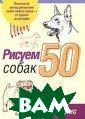 Рисуем 50 собак  Дж. Ли 56 с. С одержит пошагов ые инструкции д ля практическог о рисования соб ак самых разных  пород, находящ ихся в самых ра зных позах и си