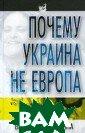 Почему Украина  не Европа Путил ина В.Д. 224 ст р. Автор всесто ронне анализиру ет состояние об щества в Украин е и делает попы тку ответить на  вопрос: куда и