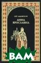 Анна Ярославовн а Ладинский А.П . 448 стр. Анна  Ярославна была  старшей из тре х дочерей велик ого киевского к нязя Ярослава М удрого. В 1048  году в далекий