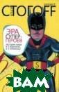 Эра супергероев . История мира  в 5 журналах и  3 комиксах Илья  Стогоff 256 ст р. Все, что пиш ут в книгах и г азетах, есть ло жь. Тем более л ожь то, что пок