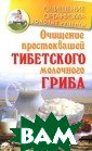 Очищение просто квашей тибетско го молочного гр иба Константин  Чистяков 160 ст р.<p>Ценные сво йства тибетског о молочного гри ба уже давно пр ивлекают приста