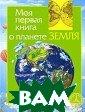 Моя первая книг а о планете Зем ля И. В. Травин а 96 стр.Эта кн ига познакомит  самых юных чита телей с нашим о бщим домом — пл анетой Земля. О ни получат самы