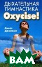 Дыхательная гим настика Oxycise ! Джилл Джонсон  160 стр. Ваша  борьба с лишним и килограммами  безуспешна, ден ьги и время тра тятся впустую,  а фигура и здор