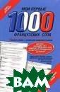 Мои первые 1000  французских сл ов. Учебный сло варь с примерам и словоупотребл ения. Редактор  Г. Геннис. 256  стр.Этот учебны й словарь содер жит 1000 наибол