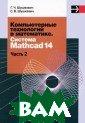 Компьютерные те хнологии в мате матике. Система  Mathcad 14. В  2-х частях. Час ть 2 Г. Ч. Шушк евич, С. В. Шуш кевич 256 стр.К нига является в торой частью по