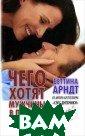 Чего хотят мужч ины в постели /  What Men Want  in Bed Беттина  Арндт / Bettina  Arndt 416 стр. Сексолог Беттин а Арндт в своей  книге пишет о  том, почему же