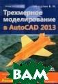 Трехмерное моде лирование в Aut oCAD 2013 В. М.  Габидулин 260  стр.Книга предн азначена для бы строго освоения  3D-моделирован ия в новейшей в ерсии системы а