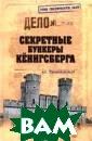 Секретные бунке ры Кёнигсберга  Пржездомский Ан дрей Станиславо вич 448 с.<P>В  предлагаемой чи тателям книге,  основывающейся  на подлинных фа ктах и событиях