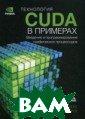 Технология CUDA  в примерах. Вв едение в програ ммирование граф ических процесс оров Сандерс Дж ейсон , Кэндрот  Эдвард 232 стр CUDA - вычислит ельная архитект