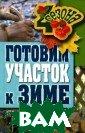 Готовим участок  к зиме Жмакин  М.С. 192 стрЭта  книга адресова на садоводам-лю бителям, которы м предстоит гот овить дачный уч асток к зиме.В  ней описаны все