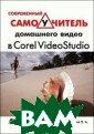 Современный сам оучитель домашн его видео в Cor el VideoStudio  Гамалей В.А.  4 08 стрЗнакомств о с видеоредакт ором Corel Vide oStudio. Монтаж  видео: клипы,