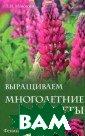 Выращиваем мног олетние цветы М овсесян Л.И. 15 6 стр. Это изда ние посвящено м ноголетним цвет ам, в основном  корневищным, ко торые легко раз множаются, зиму