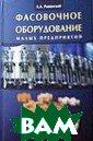 Фасовочное обор удование малых  предприятий. Ро винский Л.А. 20 8 стр.В книге с истематизирован ы основные типы  фасовочного об орудования для  малых предприят