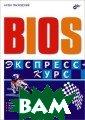 Bios. Экспресс- курс Трасковски й А.  288 стрКн ига предназначе на для быстрого  освоения принц ипов и приобрет ения навыков на стройки ПК с ис пользованием ба