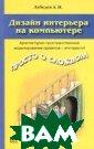 Дизайн интерьер а на компьютере  А. Н. Лебедев  208 стр.Эта кни га призвана пом очь дизайнеру о своить компьюте рные программы,  позволяющие со здавать дизайне