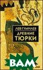 Древние тюрки.  Библиотека исто рии и культуры.  Лев Гумилев. 5 60 стр.Книга по священа малоизу ченному периоду  мировой истори и VI–VIII вв. н . э., когда на