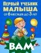 Первый учебник  малыша. От 6 ме сяцев до 3 лет.  Олеся Жукова.  128 стр.Эта кни жка создана спе циально для дет ей раннего дошк ольного возраст а. Яркие цветны