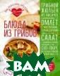 Блюда из грибов  Сотникова Т.,  Юрышева Я. Гриб ы - замечательн ый и очень унив ерсальный проду кт. Во-первых,  их легко достат ь - купить или  даже собрать са