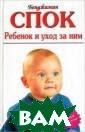 Ребенок и уход  за ним / Baby a nd Child Care Б . Спок  /  Benj amin Spock 670  стр.Самая извес тная книга знам енитого америка нского педиатра  и педагога док