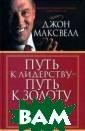 Путь к лидерств у - путь к золо ту Максвелл Д.  320 стр. Каждая  из 26 глав это й книги предста вляет собой пер сональный урок  один на один с  наставником, ко