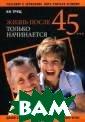 Жизнь после 45. .. только начин ается И. Н. Тру щ 400 стр.О том , как можно дол ьше сохранять м олодость, красо ту, здоровье, а ктивную жизненн ую позицию и ре