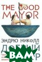 Добрый мэр Нико лл Э. 544 стр.  `Добрый мэр` -  роман поистине  волшебный. Дейс твие разворачив ается в захолус тном городишке  Дот где-то на б алтийском взмор