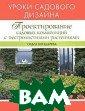 Проектирование  садовых компози ций.   Уроки са дового дизайна  Бондарева О. Н.  80 стр.Книга « Проектирование  садовых компози ций с пестролис тными растениям