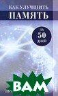 Как улучшить па мять за 50 дней . Лучшие методи ки  Анна Гаврил ова 224 стр.В к ниге рассказано  о механизме че ловеческой памя ти, о том, как  мозг обрабатыва