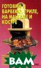 Готовим в барбе кю, гриле, на м ангале и костре  Русич, Аделант  448 стр. Совре менный процесс  приготовления п ищи с помощью м ангала, гриля и  барбекю являет
