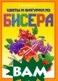 Цветы и фигурки  из бисера Т. Ш нуровозова 192  стр. В этом изд ании вы познако митесь с истори ей бисероплетен ия и с технолог ией работы с би сером. А также
