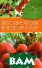 Вкусные ягоды в  вашем саду Куп личенко А. 240  стр. се мы люби м летом радоват ь себя сладкой  клубникой, кисл еньким крыжовни ком, витаминной  смородиной, ар