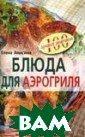Блюда для аэрог риля Анисина Е.  64 стр. В  сбо рнике представл ены рецепты раз нообразных заку сок, блюд из мя са и птицы, дес ертов и сладост ей, которые мож