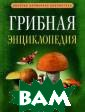 Грибная энцикло педия Вадим Арч ер 414 с. `Гриб ная энциклопеди я` даст вам отв ет на любой воп рос о грибах: к ак правильно оп ределять грибы,  где, когда и к