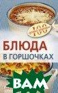 Блюда в горшочк ах Тихомирова В ера 64 стр. Блю да, приготовлен ные в горшочках , будь то мясо,  рыба, овощи ил и же обычные ка ши, - вкусны и  полезны. В книг
