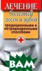 Лечение болезне й десен и зубов  традиционными  и нетрадиционны ми способами Ис аева Елена 256  стр. С зубной б олью знаком каж дый. Однако мал о кто знает, по