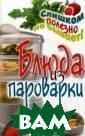 Блюда из парова рки Петров Влад имир Николаевич   256 стрВсем и звестно, что бл юда из пароварк и очень полезны . Они хорошо ус ваиваются и мал окалорийны. Еда