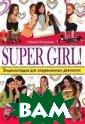 SUPER GIRL! Энц иклопедия для с овременных девч онок Мазаева Ир ина 336 с.Эта к нига - разговор  по душам, сбор ник советов и п утеводитель по  непростому подр