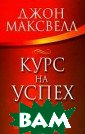 Курс на успех Д жон Максвелл 28 8 с. Рассматрив аются психологи ческие аспекты  успеха, вопросы , связанные с а ктивностью жизн енной позиции.  Для широкого кр