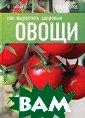 Как вырастить з доровые овощи Т омас К.  47 стр Сборник содержи т рекомендации  популярного в Е вропе журнала « Gardeners' Worl d Magazine» по  разведению овощ