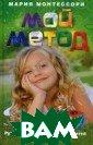 Мой метод. Руко водство по восп итанию детей от  3 до 6 лет Мон тессори Мария 4 14 стрМария Мон тессори - прогр ессивный италья нский педагог,  разработавший и