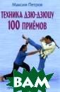 Техника дзю-дзю цу.100 приемов  Петров М. 288 с тр. В книге изл ожена техника д зю-дзюцу (джиу- джитсу) - японс кой борьбы в од ежде, которая в ключает болевые
