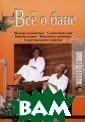 Все о бане Евге ний и Анна Бога тыревы 248 стр. Благодаря этой  книге вы узнает е много нового  из истории бани , в особенности  русской, почер пнете сведения