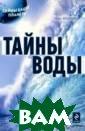 Тайны воды Арсе нов О.О. 320 с. Вода — удивител ьное, почти мис тическое вещест во. Она породил а жизнь на Земл е, она определя ет климат и фор мирует ландшафт