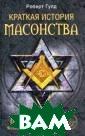 Краткая история  масонства Робе рт Фрик Гулд 38 2 с.Известный и сторик, чьи тру ды считаются са мыми авторитетн ыми в этой обла сти, Роберт Гул д представляет