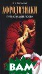 Афродизиаки. Пу ть к вашей любв и Россинский В. Н. 224 с.Книга  посвящена афрод изиакам — стиму ляторам половог о влечения, пол овой функции. Э та книга о том,