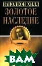 Золотое наследи е Хилл Н., Уиль ямсон Дж. 272 с .В книгу включе ны фрагменты из  работ Наполеон а Хилла, дана и х интерпретация  и приведены ре зультаты примен