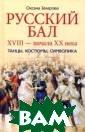 Русский бал XVI II-начала ХХ ве ка. Танцы, кост юмы, символика  Захарова О.Ю. 4 48 с.Автор, на  основании истор ических источни ков, рассказыва ет о возникнове