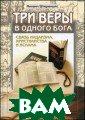 Три веры в одно го бога. Связь  иудаизма, христ ианства и ислам а - 2 изд. Штер еншис М. 336 с. Представляемая  книга дает анал из сходств и ра зличий иудаизма