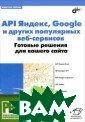 API Яндекс, Goo gle и других по пулярных веб-се рвисов. Готовые  решения для ва шего сайта. Вик тор Петин. 480  стр.Рассмотрены  возможности, п редоставляемые