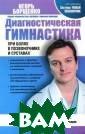 Диагностическая  гимнастика при  болях в позвон очнике и сустав ах Борщенко И.А . 96 с.  Вас бе спокоят ноющие  боли в спине, с качки давления,  частые головны